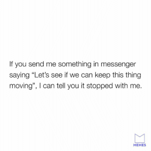 "Dank, Memes, and Sorry: If you send me something in messenger  saying ""Let's see if we can keep this thing  moving"", I can tell you it stopped with me.  MEMES Sorry, not sorry."