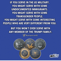 That's a guarantee!: IF YOU SERVE IN THE US MILITARY  YOU MIGHT SERVE WITH SOME  UNDOCUMENTED IMMIGRANTS.  YOU MIGHT SERVE WITH SOME  TRANSGENDER PEOPLE.  YOU MIGHT SERVE WITH SOME INTERESTING  PEOPLE WHO ARE VERY DIFFERENT FROM YOU.  BUT YOU WON'T EVER SERVE WITH  ANY MEMBER OFTHE TRUMP FAMILY  @johnpmcneil02  ENT OF  775  TES OF  ATE  act.tv  1790  TES MAR That's a guarantee!