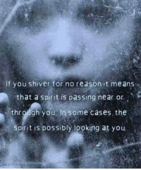 shiver: If you shiver for no reason it means  that a spirit is passing near or  thr gugh you in some cases. the  Spirit is possibly looking at you.