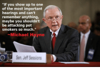 """Seems like the fascist keebler elf is toking.: """"If you show up to one  of the most important  hearings and can't  remember anything,  maybe you shouldn't  be attacking pot  smokers so much.""""  Michael Hayne  Sen. Jeff Sessions Seems like the fascist keebler elf is toking."""