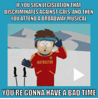 [w]   Having been involved in NY Theater for almost 40 years now ...: IF YOU SIGN LEGISLATION THAT  DISCRIMINATES AGAINST GAYS AND THEN  YOU ATTEND A BROADWAY MUSICAL  INSTRUCTOR  YOURE GONNA HAVE A BAD TIME [w]   Having been involved in NY Theater for almost 40 years now ...