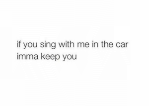 Car, You, and The Car: if you sing with me in the car  imma keep you