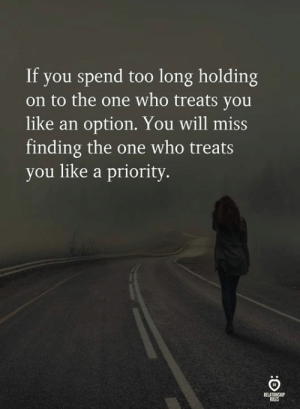 Who, One, and Will: If you spend too long holding  on to the one who treats you  like an option. You will miss  finding the one who treats  you like a priority  ROLES