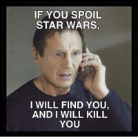 i will find you: IF YOU SPOIL  STAR WARS,  I WILL FIND YOU,  AND I WILL KILL  YOU