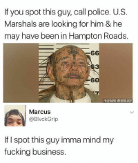 Dank, Fucking, and Memes: If you spot this guy, call police. U.S.  Marshals are looking for him & he  may have been in Hampton Roads.  G6  3  9  6  FB@DANK MEMEOLOGY  Marcus  @BlvckGrip  If I spot this guy imma mind my  fucking business.