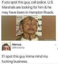 Damn: If you spot this guy, call police. U.S.  Marshals are looking for him & he  may have been in Hampton Roads.  6  3  60  B@DANK MEMEOLOGY  Marcus  @BlvckGrip  If I spot this guy imma mind my  fucking business Damn