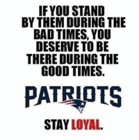 Bad Time: IF YOU STAND  BY THEM DURING THE  BAD TIMES, YOU  DESERVE TO BE  THERE DURING THE  GOOD TIMES  PATRIOTS  STAY LOYAL.