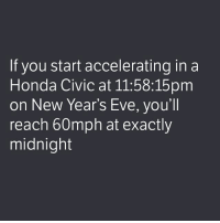 I know what I'll be doing on New Year's Eve... . . carmemes jdm turbo boost tuner carsofinstagram carswithoutlimits carporn instacars supercar carspotting supercarspotting stance stancenation stancedaily racecar blacklist cargram carthrottle drift itswhitenoise: If you start accelerating in a  Honda Civic at 11:58:15pm  on New Year's Eve, you'll  reach 60mph at exactly  midnight I know what I'll be doing on New Year's Eve... . . carmemes jdm turbo boost tuner carsofinstagram carswithoutlimits carporn instacars supercar carspotting supercarspotting stance stancenation stancedaily racecar blacklist cargram carthrottle drift itswhitenoise