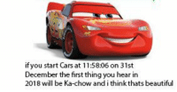 Ka Chow: if you start Cars at 1158:06 on 31st  December the first thing you hear in  2018 will be Ka-chow and i think thats beautiful