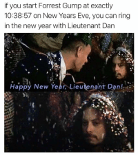 New Year's: if you start Forrest Gump at exactly  10:38:57 on New Years Eve, you can ring  in the new year with Lieutenant Dan  Happy New Year, Lieutenant Dan!