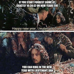 A friendly reminder for New Years Eve: IF YOU START FORREST GUMP AT  EXACTLY 10:38:57 ON NEW YEARS EVE  Happy new year, Lieutenant Dan!  YOU CAN RING IN THE NEW  YEAR WITH LIEUTENANT DAN A friendly reminder for New Years Eve