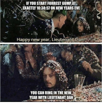 New Year's: IF YOU START FORREST GUMPAT  EXACTLY 10:38:57 ON NEW YEARS EVE  Happy new year, Lieutenant Dan  YOU CAN RING IN THE NEW  YEAR WITH LIEUTENANT DAN