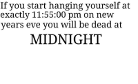 """Dank, Meme, and Http: If you start hanging yourself at  exactly 11:55:00 pm on new  vear  s eve you will be dead at  MIDNIGHT <p>Just sayin via /r/dank_meme <a href=""""http://ift.tt/2C0ZNaY"""">http://ift.tt/2C0ZNaY</a></p>"""