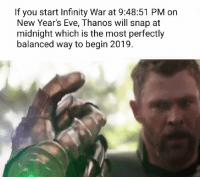 Infinity, Thanos, and Eve: If you start Infinity War at 9:48:51 PM on  New Year's Eve, Thanos will snap at  midnight which is the most perfectly  balanced way to begin 2019