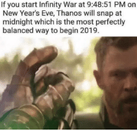 Infinity, Thanos, and Eve: If you start Infinity War at 9:48:51 PM on  New Year's Eve, Thanos will snap at  midnight which is the most perfectly  balanced way to begin 2019. Start 2019 with perfect balance