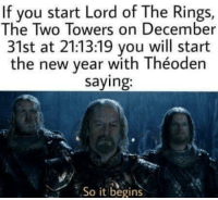 Lord of the Rings: If you start Lord of The Rings,  The Two Towers on December  31st at 21:13:19 you will start  the new year with Théoden  saying  So it begins