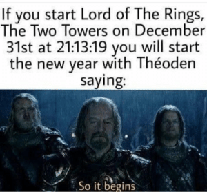 New Year's, Lord of the Rings, and Lord: If you start Lord of The Rings,  The Two Towers on December  31st at 21:13:19 you will start  the new year with Théoden  saying:  So it begins