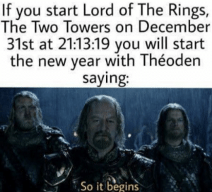 Can confirm the accuracy via /r/memes https://ift.tt/2zQTRy3: If you start Lord of The Rings,  The Two Towers on December  31st at 21:13:19 you will start  the new year with Théoden  saying:  So it begins Can confirm the accuracy via /r/memes https://ift.tt/2zQTRy3