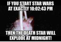 Star: IF YOU START STAR WARS  THEN THE DEATH STAR WILL  EXPLODE AT MIDNIGHT!