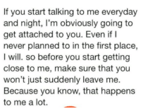 http://iglovequotes.net/: If you start talking to me everyday  and night, I'm obviously going to  get attached to you. Even if I  never planned to in the first place,  I will. so before you start getting  close to me, make sure that you  won't just suddenly leave me.  Because you know, that happens  to me a lot. http://iglovequotes.net/