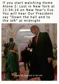 "Being Alone, Bad, and Home Alone: If you start watching Home  Alone 2: Lost in New York at  11:34:14 on New Year's Eve.  You will hear Our President  say ""Down the hall and to  the left"" at midnight  Down the hall and to the left <p>My bad, its not Ajit Pie themed</p>"