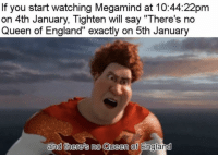 ": If you start watching Megamind at 10:44:22pm  on 4th January, Tighten will say ""There's no  Queen of England"" exactly on 5th January  and there's no Queen of Englamd"