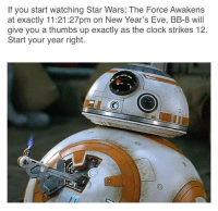 <p>Start your year right</p>: If you start watching Star Wars: The Force Awakens  at exactly 11:21:27pm on New Year's Eve, BB-8 will  give you a thumbs up exactly as the clock strikes 12.  Start your year right. <p>Start your year right</p>