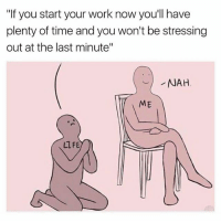 "Memes, 🤖, and Nah: ""If you start your work now you'll have  plenty of time and you won't be stressing  out at the last minute""  NAH  ME  LIFE I wait until the last minute to do my work because I'll be older, and therefore wiser."