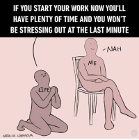 Memes, Work, and Good: IF YOU START YOUR WORK NOW YOU'LL  HAVE PLENTY OF TIME AND YOU WON'T  BE STRESSING OUT AT THE LAST MINUTE  ME  LL FE  NATALIA LOBANOUA It's all good.