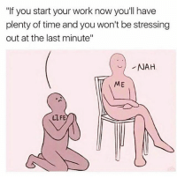 """Work, Time, and Girl Memes: """"If you start your work now youll have  plenty of time and you won't be stressing  out at the last minute""""  ME  LLFE Why. Am. I. Like. This."""