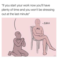"<p>MeIrl via /r/memes <a href=""http://ift.tt/2tCp1W2"">http://ift.tt/2tCp1W2</a></p>: ""If you start your work now you'll have  plenty of time and you won't be stressing  out at the last minute""  NAH  ME  LLFE <p>MeIrl via /r/memes <a href=""http://ift.tt/2tCp1W2"">http://ift.tt/2tCp1W2</a></p>"