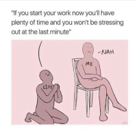 "Plenty Of Time: ""If you start your work now you'll have  plenty of time and you won't be stressing  out at the last minute""  NAH  ME  LLFE"