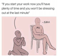 "@studentlifeproblems: ""If you start your work now you'll have  plenty of time and you won't be stressing  out at the last minute""  NAH  ME  LLFE @studentlifeproblems"