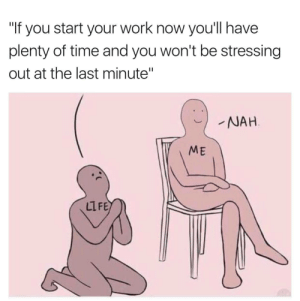 "itsagifnotagif:  It hurts how relatable this is: ""If you start your work now you'll have  plenty of time and you won't be stressing  out at the last minute""  NAH  ME  LLFE itsagifnotagif:  It hurts how relatable this is"