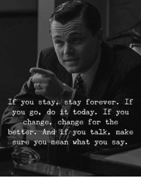 Forever, Mean, and Today: If you stay stay forever. If  you go, do it today. If you  change, change for the  better. And if you talk, make  sure you mean what you say.
