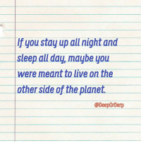 Tag your friends who were meant to stay on the other side of the world. @DeepOrDerp: If you stay up all night and  Sleep all day, maybe you  were meant to live on the  other side of the planet.  @DeepOrDerp Tag your friends who were meant to stay on the other side of the world. @DeepOrDerp