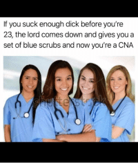 If you suck enough dick before vou're  23, the lord comes down and gives you a  set of blue scrubs and now you're a CNA