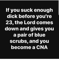 Memes, Scrubs, and Blue: If you suck enough  dick before you'ree  23,the Lord comes  down and gives you  a pair of blue  scrubs, and you  become a CNA dontshootthemessenger🤷
