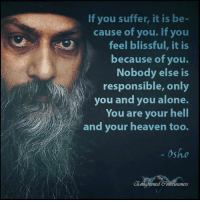 Being Alone, Heaven, and Memes: If you suffer, it is be-  cause of you. If you  feel blissful, it is  because of you.  Nobody else is  responsible, only  you and you alone.  You are your hell  and your heaven too.  Osho Enlightened Consciousness
