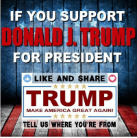 Get out and vote!: IF YOU SUPPORT  FOR PRESIDENT  LIKE AND SHARE  O  A  TRUMP  MAKE AMERICA GREAT AGAIN!  TELL US WHERE YOU'RE FROM Get out and vote!