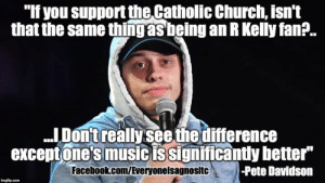 "Church, Facebook, and Memes: ""If you support the,Catholic Church, isn't  that the same thingas being an R Kelly fan?.  ..Donttreally see the difference  exceptone's music issignificantly better""  Facebook.com/Everyoneisagnositc  -Pete Davidson"