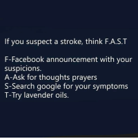 Facebook, Google, and Memes: If you suspect a stroke, think F.A.S.T  F-Facebook announcement with your  suspicions.  A-Ask for thoughts prayers  S-Search google for your symptoms  T-Try lavender oils THE MORE YOU KNOW!