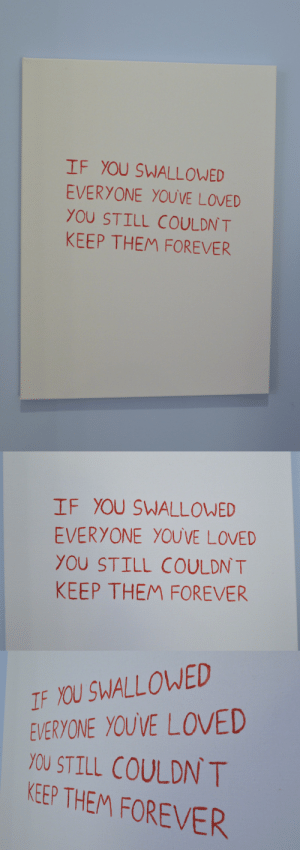 "Tumblr, Blog, and Forever: IF YOU SWALLOWED  EVERYONE YOUVE LOVED  YOU STILL COULDN T  KEEP THEM FOREVER   IF YOU SWALLOWED  EVERYONE YOUVE LOVED  YOU STILL COULDN T  KEEP THEM FOREVER   IF YOU SWALLOWED  EVERYONE YOUVE LOVED  YOU STILL COULDN T  KEEP THEM FOREVER susannahirene: ""Everyone You've Loved,"" 18 x 24"" circa 2012"