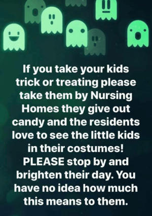 A great idea to bring joy to some lonely Seniors: If you take your kids  trick or treating please  take them by Nursing  Homes they give out  candy and the residents  love to see the little kids  in their costumes!  PLEASE stop by and  brighten their day. You  have no idea how much  this means to them. A great idea to bring joy to some lonely Seniors