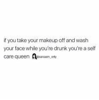 Drunk, Funny, and Makeup: if you take your makeup off and wash  your face while you're drunk you're a self  care queensm_ only SarcasmOnly