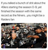 San Francisco 49ers, Memes, and Shit: If you talked a bunch of shit about the  49ers starting the season O-9, yet  finished the season with the same  record as the Niners...you might be a  Raiders fan  AL https://t.co/95jNG6KZau