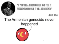 """Hitler, Armenian, and Adolf Hitler: """"IF YOU TELL A BIG ENOUGH LIE AND TELL IT  FREQUENTLY ENOUGH, IT WILL BE BELIEVED.""""  -Adolf Hitler  The Armenian genocide never  happened <p>Has lots of variability, possible buy? via /r/MemeEconomy <a href=""""https://ift.tt/2F3sm54"""">https://ift.tt/2F3sm54</a></p>"""