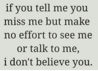 miss me: if you tell me you  miss me but make  no effort to see me  or talk to me,  i don't believe you.