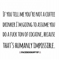Dank, Cocaine, and Impossibility: IF YOU TELL ME YOU RE NOT ACOFFEE  DRINKER IM GOING TO ASSUME YOU  DO A FUCK TON OF COCAINE, BECAUSE  THAT HUMANLY IMPOSSIBLE  FACEBOOK@FYIF