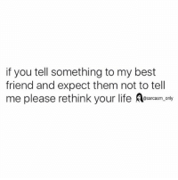 SarcasmOnly: if you tell something to my best  friend and expect them not to tell  me please rethink your life esrcasm.only  @sarcasm onl SarcasmOnly